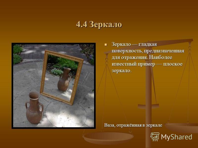 4.4 Зеркало Зеркало гладкая поверхность, предназначенная для отражения. Наиболее известный пример плоское зеркало. Ваза, отражённая в зеркале