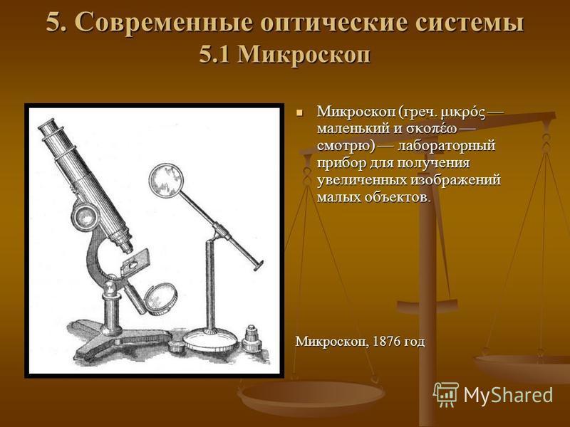 5. Современные оптические системы 5.1 Микроскоп Микроскоп (греч. μικρός маленький и σκοπέω смотрю) лабораторный прибор для получения увеличенных изображений малых объектов. Микроскоп, 1876 год