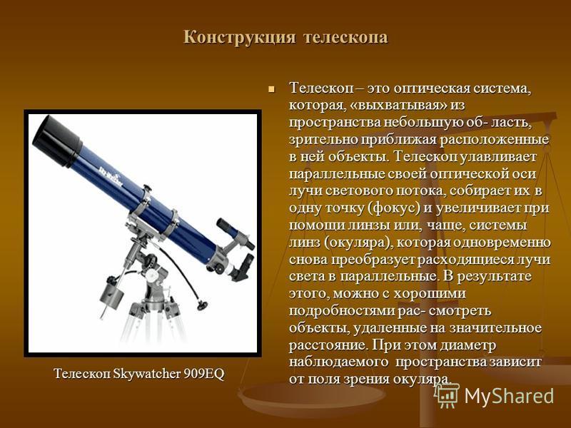 Конструкция телескопа Телескоп – это оптическая система, которая, «выхватывая» из пространства небольшую об- ласть, зрительно приближая расположенные в ней объекты. Телескоп улавливает параллельные своей оптической оси лучи светового потока, собирает