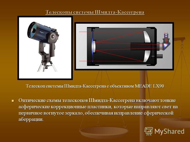 Телескопы системы Шмидта-Кассегрена Телескоп системы Шмидта-Кассегрена с объективом MEADE LX90 Оптические схемы телескопов Шмидта-Кассегрена включают тонкие асферические коррекционные пластинки, которые направляют свет на первичное вогнутое зеркало,
