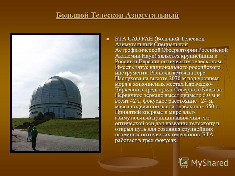 Большой Телескоп Азимутальный БТА САО РАН (Большой Телескоп Азимутальный Специальной Астрофизической Обсерватории Российской Академии Наук) является крупнейшим в России и Евразии оптическим телескопом. Имеет статус национального российского инструмен