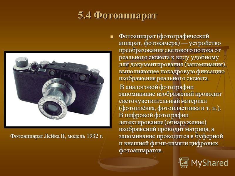 5.4 Фотоаппарат Фотоаппарат (фотографический аппарат, фотокамера) устройство преобразования светового потока от реального сюжета к виду удобному для документирования (запоминания), выполняющее покадровую фиксацию изображения реального сюжета. В анало