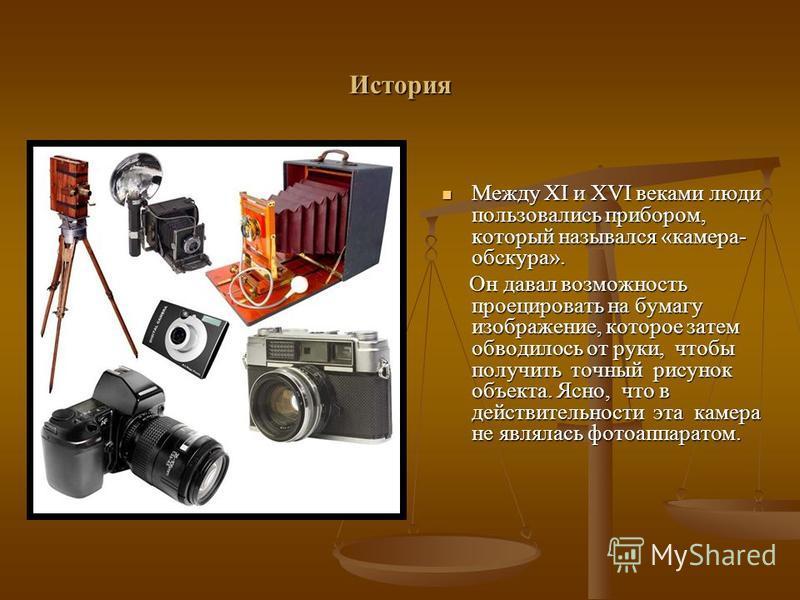 История Между XI и XVI веками люди пользовались прибором, который назывался «камера- обскура». Между XI и XVI веками люди пользовались прибором, который назывался «камера- обскура». Он давал возможность проецировать на бумагу изображение, которое зат
