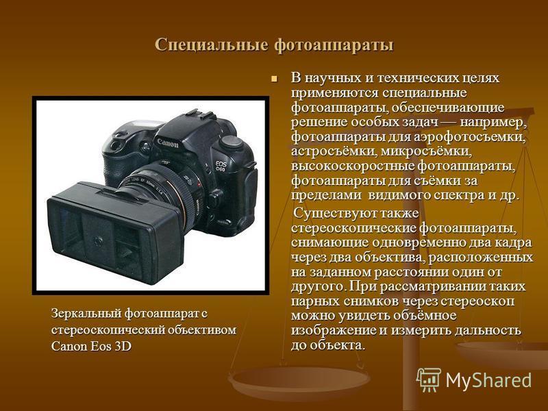Специальные фотоаппараты В научных и технических целях применяются специальные фотоаппараты, обеспечивающие решение особых задач например, фотоаппараты для аэрофотосъемки, астросъёмки, микросъёмки, высокоскоростные фотоаппараты, фотоаппараты для съём