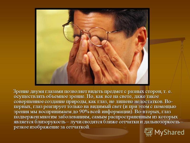 Зрение двумя глазами позволяет видеть предмет с разных сторон, т. е. осуществлять объемное зрение. Но, как все на свете, даже такое совершенное создание природы, как глаз, не лишено недостатков. Во- первых, глаз реагирует только на видимый свет (и пр