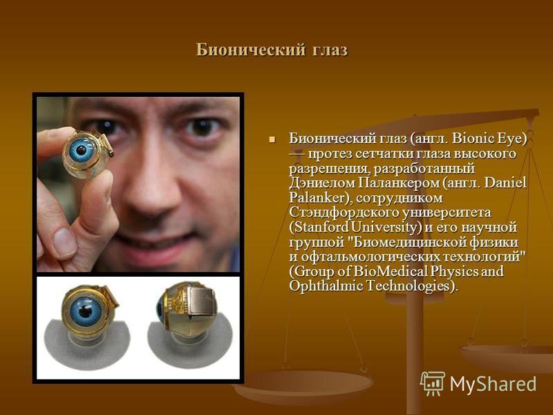 Бионический глаз Бионический глаз (англ. Bionic Eye) протез сетчатки глаза высокого разрешения, разработанный Дэниелом Паланкером (англ. Daniel Palanker), сотрудником Стэндфордского университета (Stanford University) и его научной группой