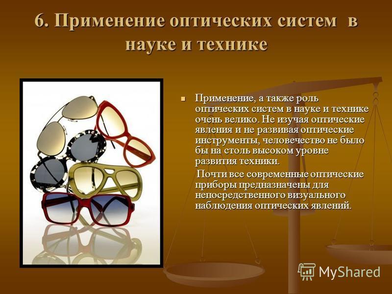 6. Применение оптических систем в науке и технике Применение, а также роль оптических систем в науке и технике очень велико. Не изучая оптические явления и не развивая оптические инструменты, человечество не было бы на столь высоком уровне развития т