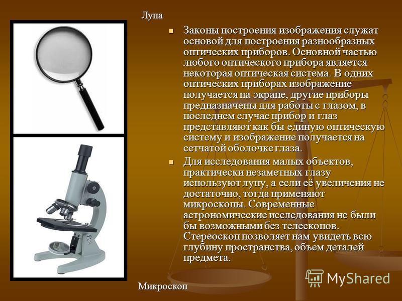 Законы построения изображения служат основой для построения разнообразных оптических приборов. Основной частью любого оптического прибора является некоторая оптическая система. В одних оптических приборах изображение получается на экране, другие приб