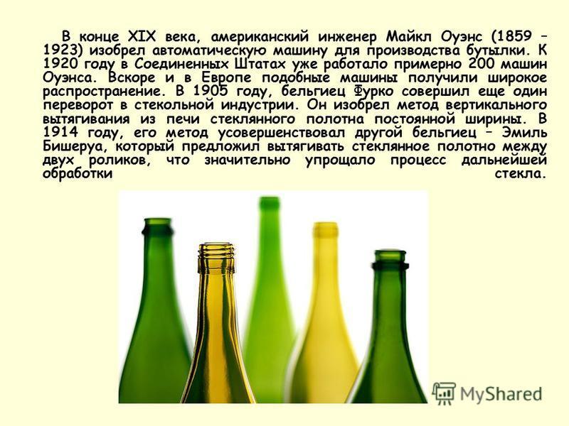 В конце XIX века, американский инженер Майкл Оуэнс (1859 – 1923) изобрел автоматическую машину для производства бутылки. К 1920 году в Соединенных Штатах уже работало примерно 200 машин Оуэнса. Вскоре и в Европе подобные машины получили широкое распр