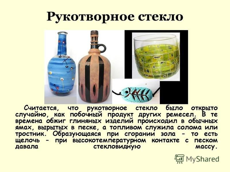 Рукотворное стекло Считается, что рукотворное стекло было открыто случайно, как побочный продукт других ремесел. В те времена обжиг глиняных изделий происходил в обычных ямах, вырытых в песке, а топливом служила солома или тростник. Образующаяся при