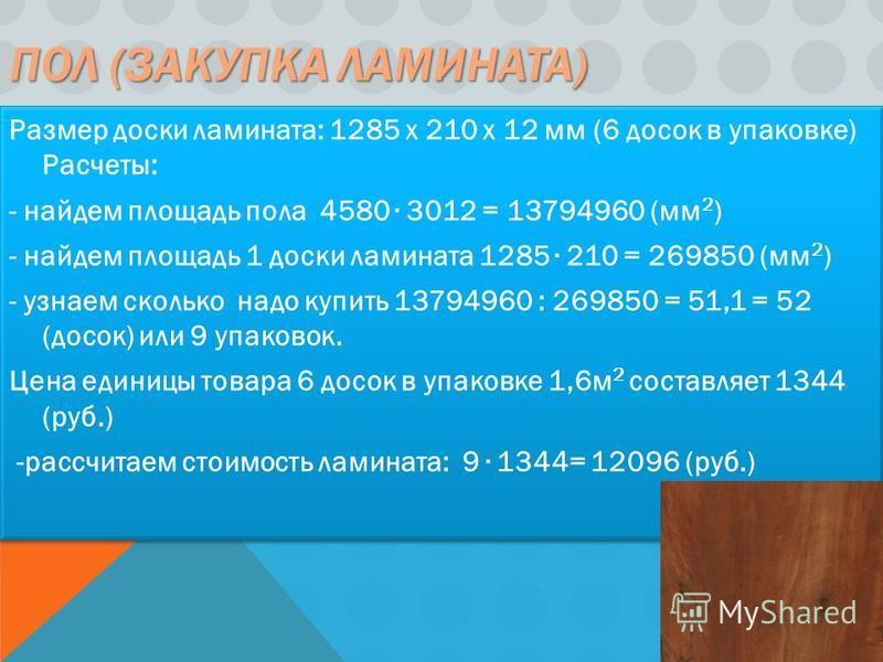 ПОЛ (ЗАКУПКА ЛАМИНАТА) Размер доски ламината: 1285 x 210 x 12 мм (6 досок в упаковке) Расчеты: - найдем площадь пола 4580 3012 = 13794960 (мм 2 ) - найдем площадь 1 доски ламината 1285 210 = 269850 (мм 2 ) - узнаем сколько надо купить 13794960 : 2698