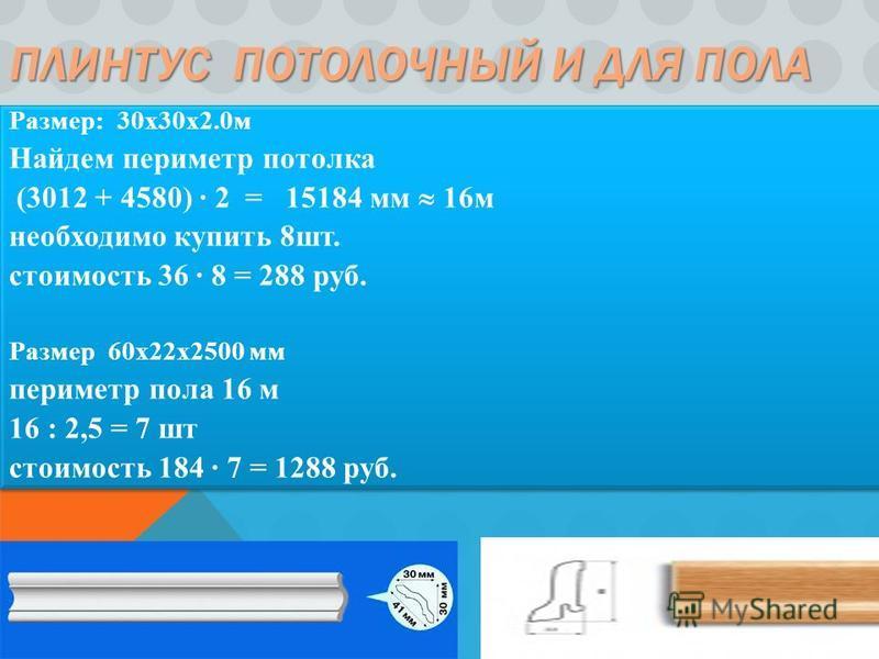ПЛИНТУС ПОТОЛОЧНЫЙ И ДЛЯ ПОЛА Размер: 30x30x2.0 м Найдем периметр потолка (3012 + 4580) 2 = 15184 мм 16 м необходимо купить 8 шт. стоимость 36 8 = 288 руб. Размер 60 х 22 х 2500 мм периметр пола 16 м 16 : 2,5 = 7 шт стоимость 184 7 = 1288 руб. Размер
