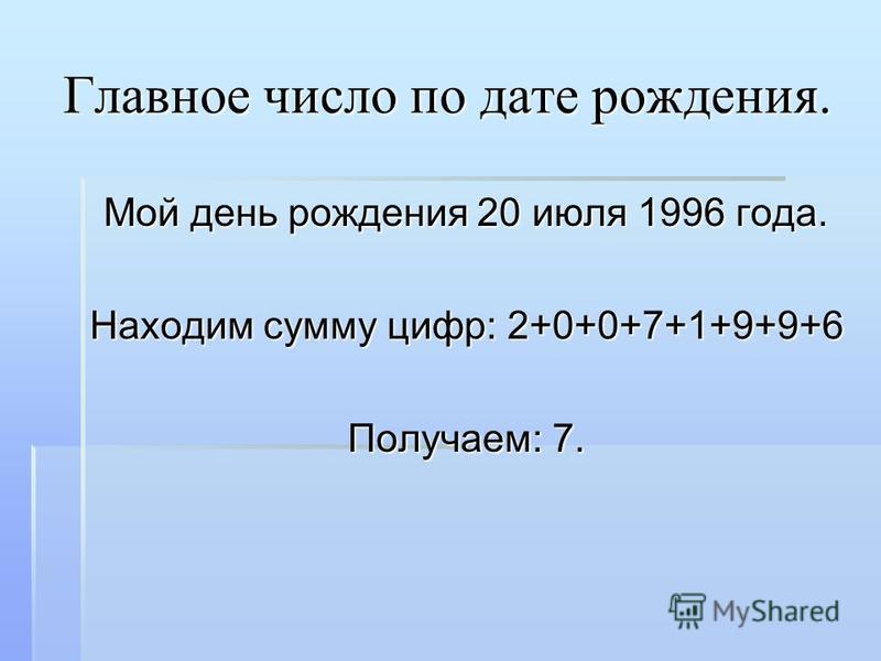 Главное число по дате рождения. Мой день рождения 20 июля 1996 года. Находим сумму цифр: 2+0+0+7+1+9+9+6 Получаем: 7.