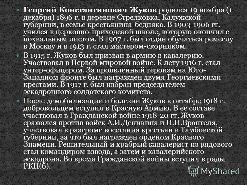 Георгий Константинович Жуков родился 19 ноября (1 декабря) 1896 г. в деревне Стрелковка, Калужской губернии, в семье крестьянина-бедняка. В 1903-1906 гг. учился в церковно-приходской школе, которую окончил с похвальным листом. В 1907 г. был отдан обу