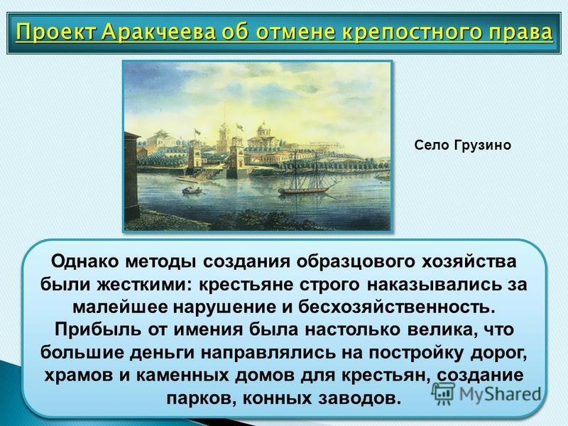 Проект Аракчеева об отмене крепостного права Грузине Аракчеев был известен успешным ведением хозяйства в своем имении Грузине. Ему удалось создать там крупное хозяйство, ориентированное на рынок. Аракчеев открыл для крестьян Заемный банк, выдававший