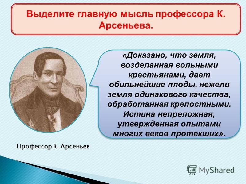 Профессор К. Арсеньев «Доказано, что земля, возделанная вольными крестьянами, дает обильнейшие плоды, нежели земля одинакового качества, обработанная крепостными. Истина непреложная, утвержденная опытами многих веков протекших». Выделите главную мысл