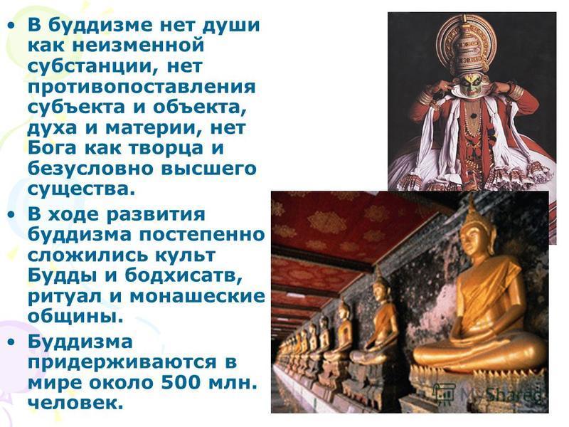 В буддизме нет души как неизменной субстанции, нет противопоставления субъекта и объекта, духа и материи, нет Бога как творца и безусловно высшего существа. В ходе развития буддизма постепенно сложились культ Будды и бодхисатв, ритуал и монашеские об