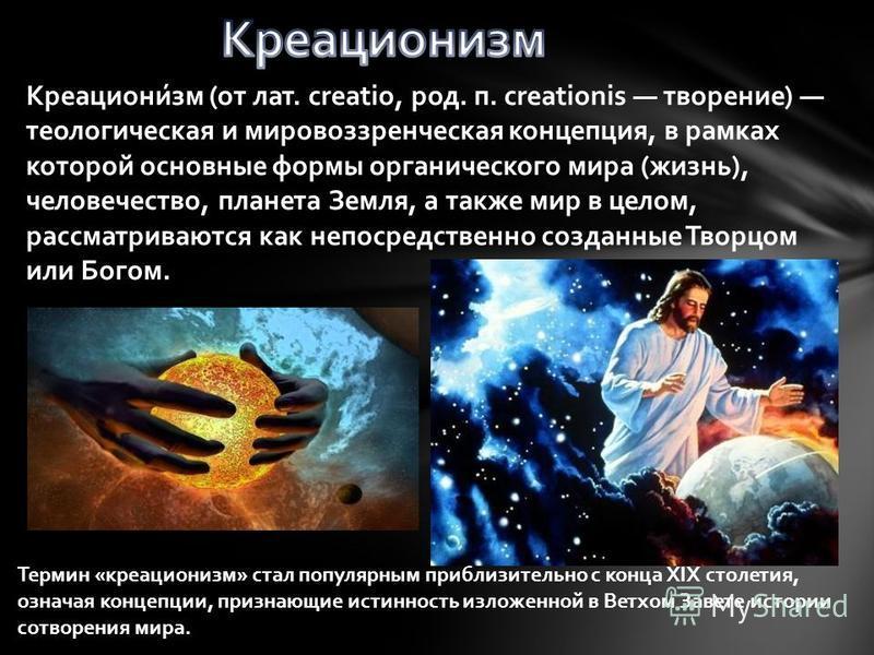 Креациони́см (от лат. creatio, род. п. creationis творение) теологическая и мировоззренческая концепция, в рамках которой основные формы органического мира (жизнь), человечество, планета Земля, а также мир в целом, рассматриваются как непосредственно