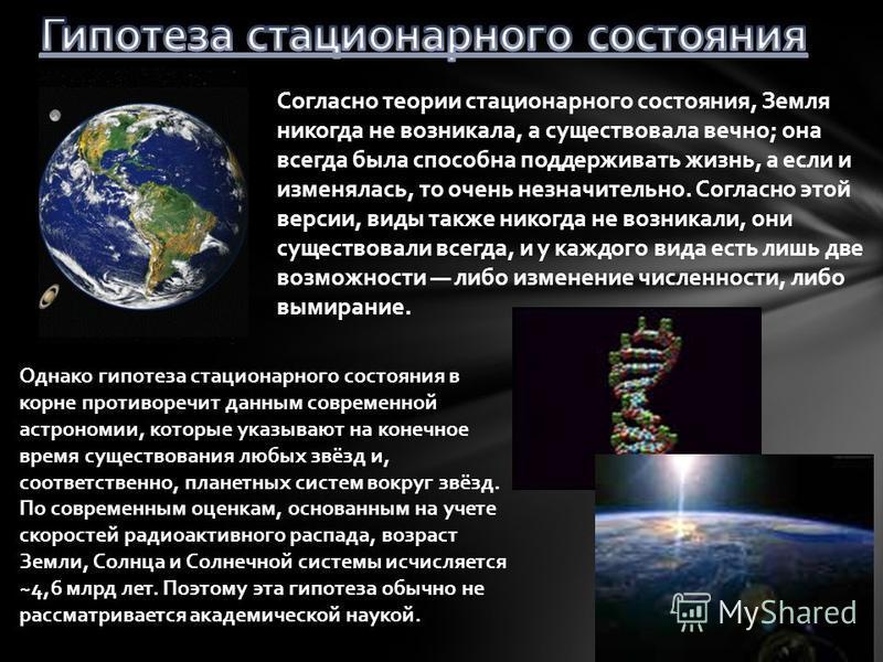 Согласно теории стационарного состояния, Земля никогда не возникала, а существовала вечно; она всегда была способна поддерживать жизнь, а если и исменялась, то очень незначительно. Согласно этой версии, виды также никогда не возникали, они существова