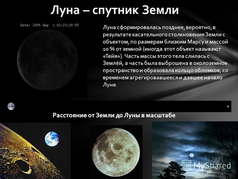 Луна – спутник Земли Луна сформировалась позднее, вероятно, в результате касательного столкновения Земли с объектом, по расмерам близким Марсу и массой 10 % от земной (иногда этот объект называют «Тейя»). Часть массы этого тела слилась с Землёй, а ча
