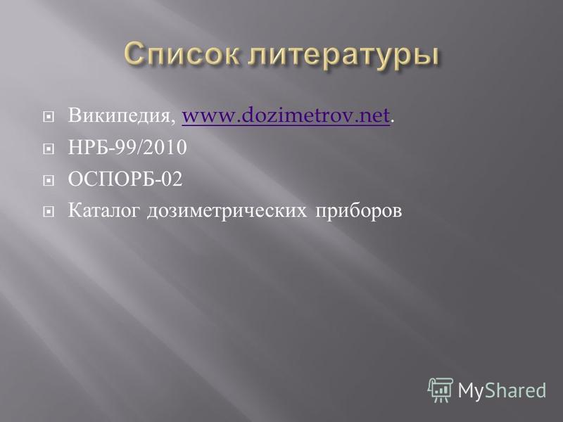 Википедия, www.dozimetrov.net.www.dozimetrov.net НРБ -99/2010 ОСПОРБ -02 Каталог дозиметрических приборов