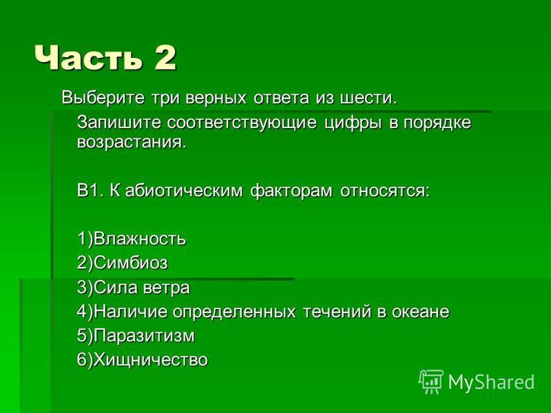 Часть 2 Выберите три верных ответа из шести. Выберите три верных ответа из шести. Запишите соответствующие цифры в порядке возрастания. В1. К абиотическим факторам относятся: 1)Влажность 2)Симбиоз 3)Сила ветра 4)Наличие определенных течений в океане