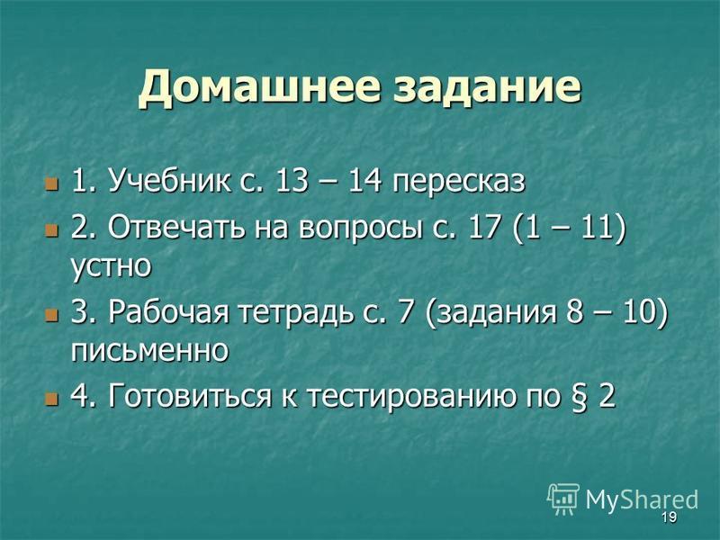 19 Домашнее задание 1. Учебник с. 13 – 14 пересказ 1. Учебник с. 13 – 14 пересказ 2. Отвечать на вопросы с. 17 (1 – 11) устно 2. Отвечать на вопросы с. 17 (1 – 11) устно 3. Рабочая тетрадь с. 7 (задания 8 – 10) письменно 3. Рабочая тетрадь с. 7 (зада