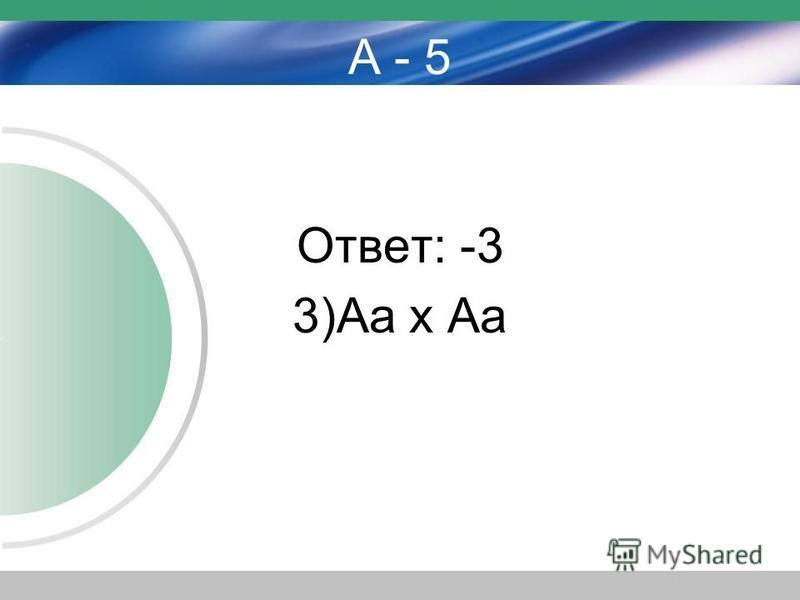 А - 5 Ответ: -3 3)Аа х Аа
