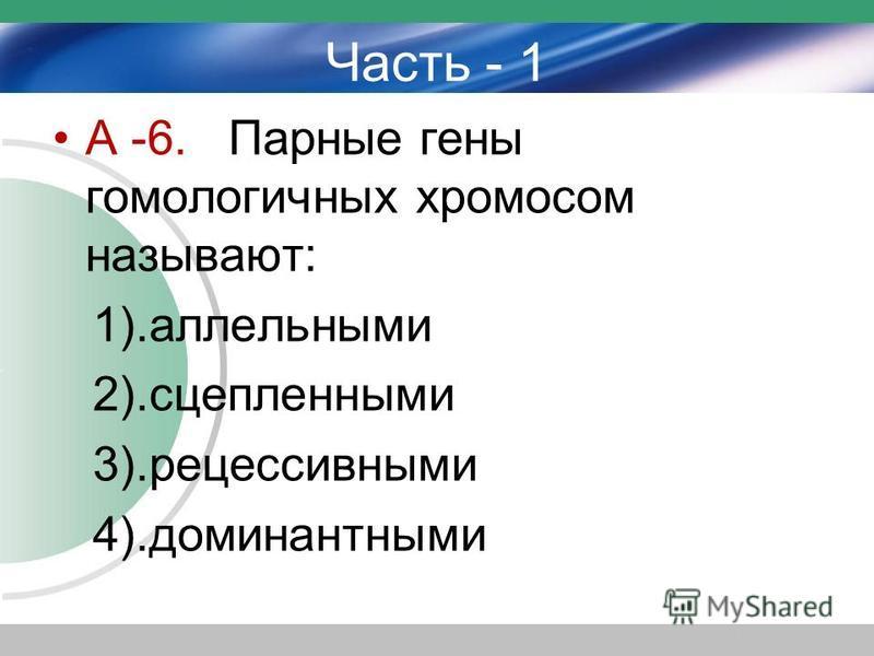 Часть - 1 А -6. Парные гены гомологичных хромосом называют: 1).аллельными 2).сцепленными 3).рецессивными 4).доминантными