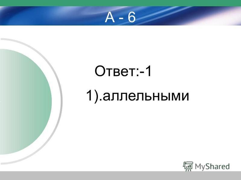 А - 6 Ответ:-1 1).аллельными