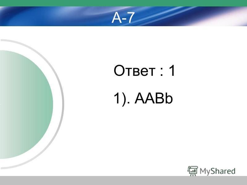 А-7 Ответ : 1 1). ААBb