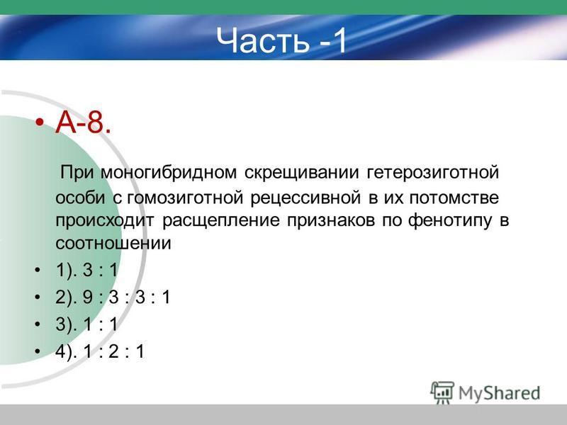 Часть -1 А-8. При моногибридном скрещивании гетерозиготной особи с гомозиготной рецессивной в их потомстве происходит расщепление признаков по фенотипу в соотношении 1). 3 : 1 2). 9 : 3 : 3 : 1 3). 1 : 1 4). 1 : 2 : 1