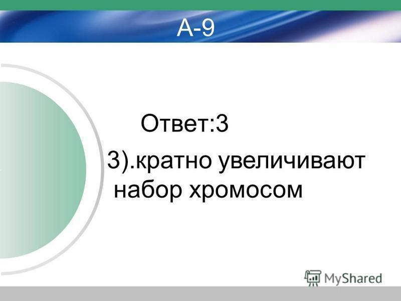 А-9 Ответ:3 3).кратно увеличивают набор хромосом