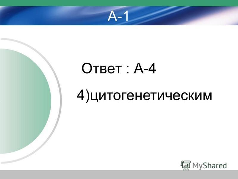 А-1 Ответ : А-4 4)цитогенетическим