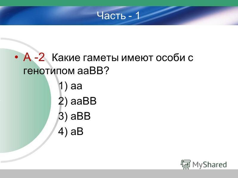 Часть - 1 А -2 Какие гаметы имеют особи с генотипом ааВВ? 1) аа 2) ааВВ 3) аВВ 4) аВ