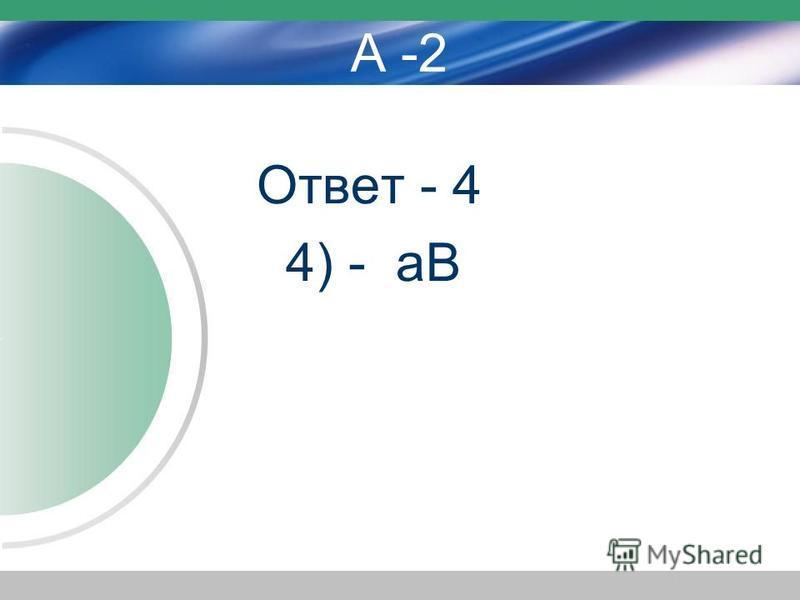 А -2 Ответ - 4 4) - аВ