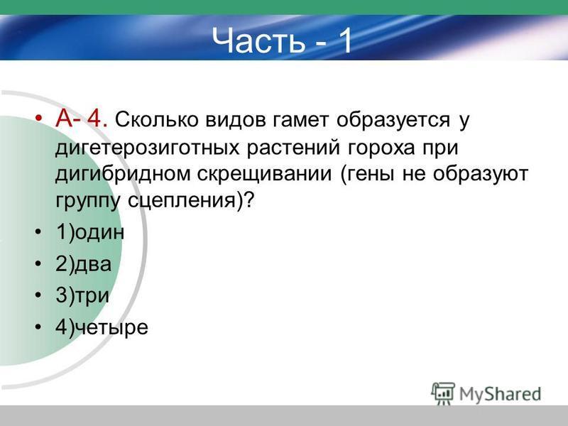 Часть - 1 А- 4. Сколько видов гамет образуется у дигетерозиготных растений гороха при дигибридном скрещивании (гены не образуют группу сцепления)? 1)один 2)два 3)три 4)четыре