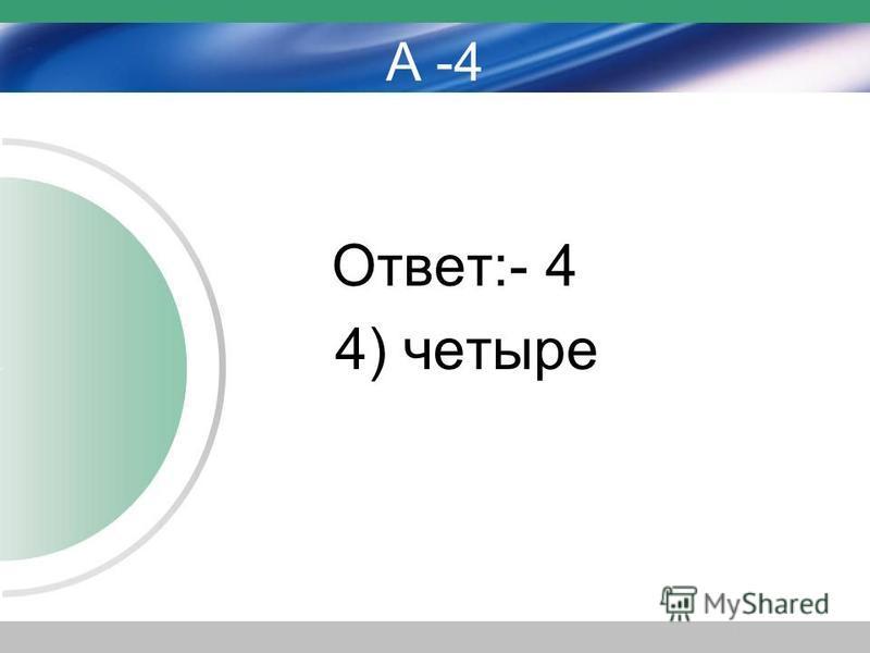 А -4 Ответ:- 4 4) четыре