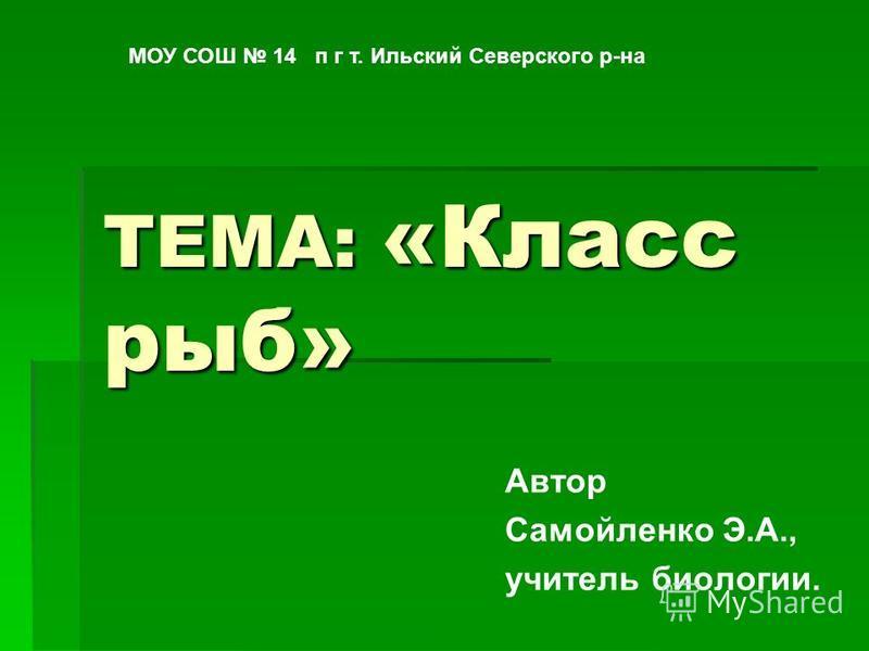 ТЕМА: «Класс рыб» Автор Самойленко Э.А., учитель биологии. МОУ СОШ 14 п г т. Ильский Северского р-на