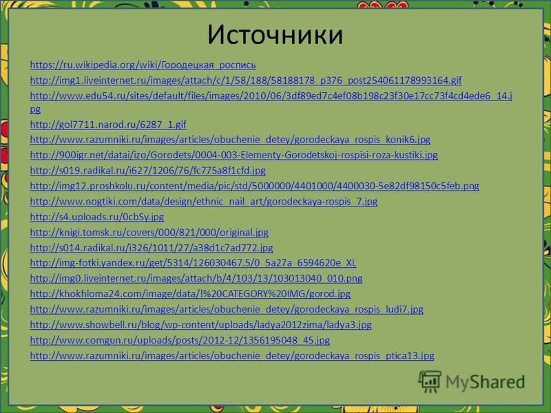Источники https://ru.wikipedia.org/wiki/Городецкая_роспись http://img1.liveinternet.ru/images/attach/c/1/58/188/58188178_p376_post254061178993164. gif http://www.edu54.ru/sites/default/files/images/2010/06/3df89ed7c4ef08b198c23f30e17cc73f4cd4ede6_14.