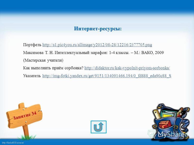 Занятие 34 Интернет-ресурсы: Портфель http://s1.pic4you.ru/allimage/y2012/08-28/12216/2377705.pnghttp://s1.pic4you.ru/allimage/y2012/08-28/12216/2377705. png Максимова Т. Н. Интеллектуальный марафон: 1-4 классы. – М.: ВАКО, 2009 (Мастерская учителя)