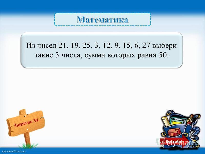 Занятие 34 19 + 6 + 25 = 50 – 2 б. Из чисел 21, 19, 25, 3, 12, 9, 15, 6, 27 выбери такие 3 числа, сумма которых равна 50. Дальше