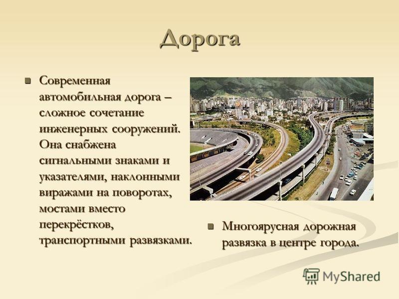 Дорога Современная автомобильная дорога – сложное сочетание инженерных сооружений. Она снабжена сигнальными знаками и указателями, наклонными виражами на поворотах, мостами вместо перекрёстков, транспортными развязками. Современная автомобильная доро