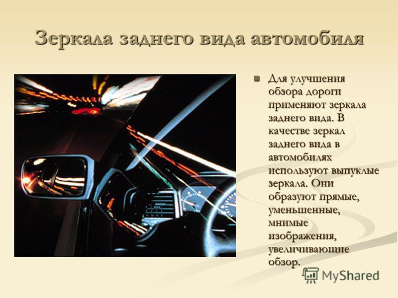 Зеркала заднего вида автомобиля Для улучшения обзора дороги применяют зеркала заднего вида. В качестве зеркал заднего вида в автомобилях используют выпуклые зеркала. Они образуют прямые, уменьшенные, мнимые изображения, увеличивающие обзор.