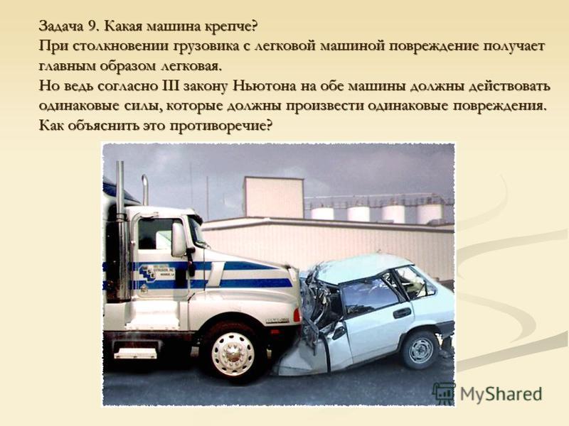 Задача 9. Какая машина крепче? При столкновении грузовика с легковой машиной повреждение получает главным образом легковая. Но ведь согласно III закону Ньютона на обе машины должны действовать одинаковые силы, которые должны произвести одинаковые пов