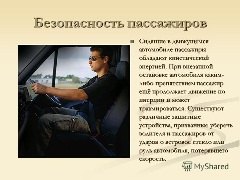 Безопасность пассажиров Сидящие в движущемся автомобиле пассажиры обладают кинетической энергией. При внезапной остановке автомобиля каким- либо препятствием пассажир ещё продолжает движение по инерции и может травмироваться. Существуют различные защ