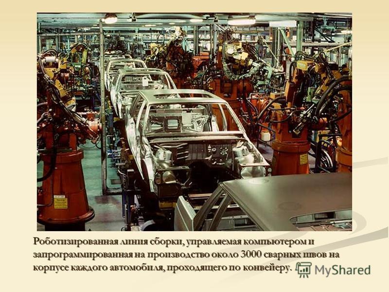 Роботизированная линия сборки, управляемая компьютером и запрограммированная на производство около 3000 сварных швов на корпусе каждого автомобиля, проходящего по конвейеру.