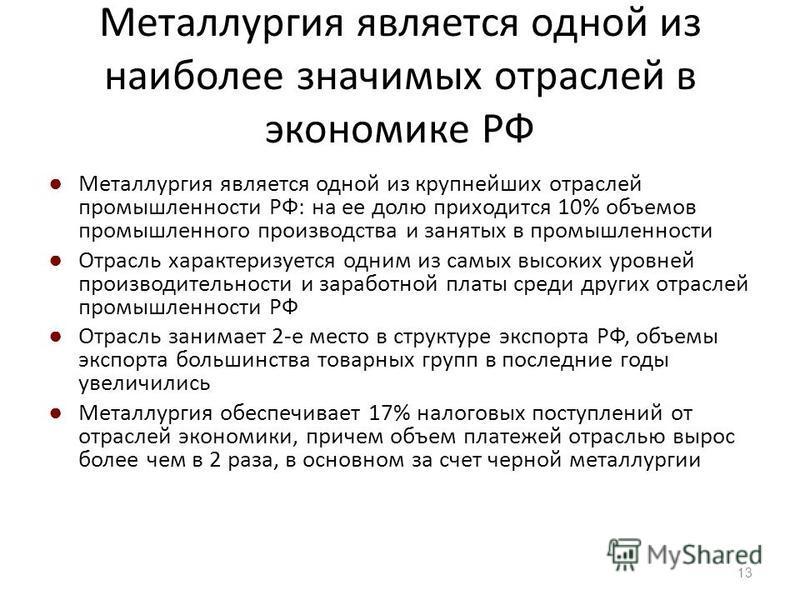 Металлургия является одной из наиболее значимых отраслей в экономике РФ Металлургия является одной из крупнейших отраслей промышленности РФ: на ее долю приходится 10% объемов промышленного производства и занятых в промышленности Отрасль характеризует