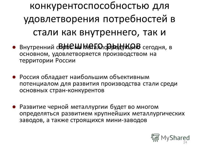 Россия обладает высокой конкурентоспособностью для удовлетворения потребностей в стали как внутреннего, так и внешнего рынков Внутренний спрос на металлопродукцию сегодня, в основном, удовлетворяется производством на территории России Россия обладает