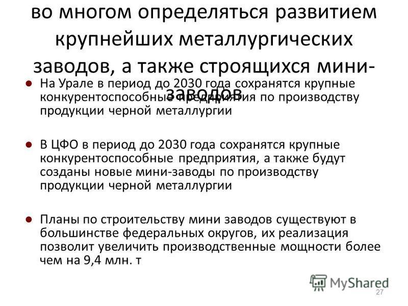 Развитие черной металлургии будет во многом определяться развитием крупнейших металлургических заводов, а также строящихся мини- заводов На Урале в период до 2030 года сохранятся крупные конкурентоспособные предприятия по производству продукции черно